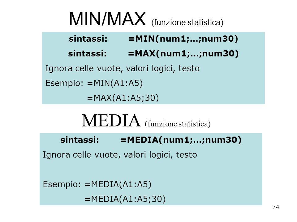 74 MIN/MAX (funzione statistica) sintassi:=MIN(num1;…;num30) sintassi:=MAX(num1;…;num30) Ignora celle vuote, valori logici, testo Esempio: =MIN(A1:A5) =MAX(A1:A5;30) MEDIA (funzione statistica) sintassi:=MEDIA(num1;…;num30) Ignora celle vuote, valori logici, testo Esempio: =MEDIA(A1:A5) =MEDIA(A1:A5;30)