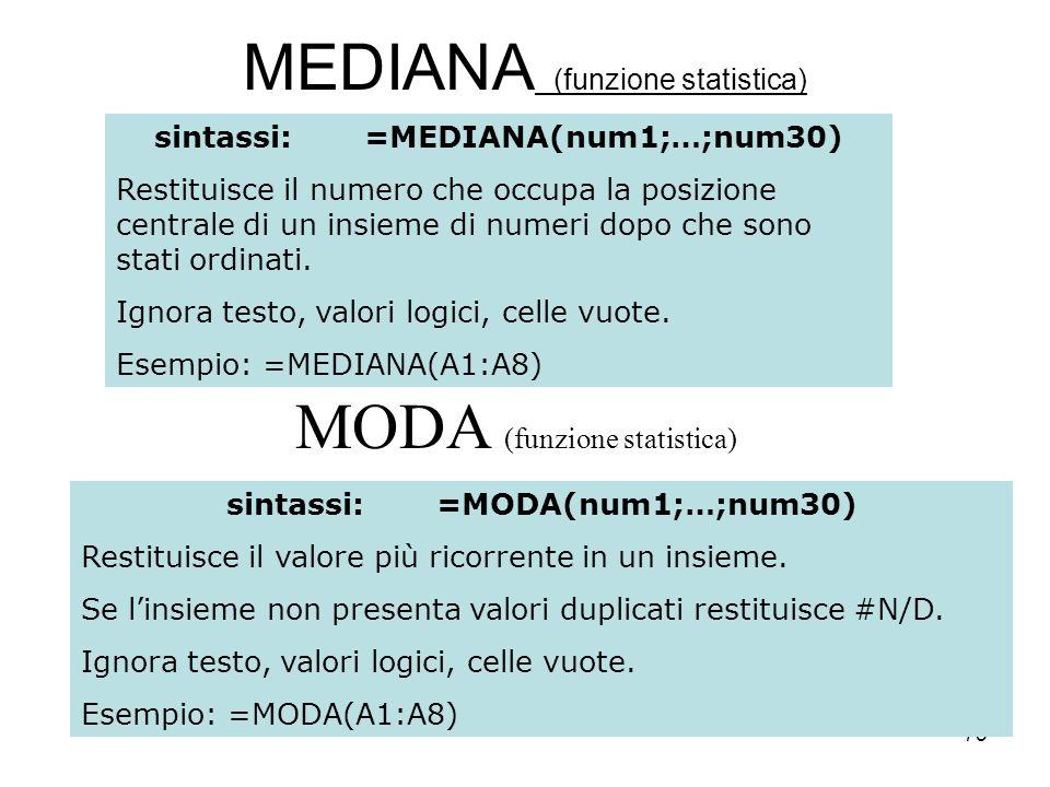 75 MEDIANA (funzione statistica) sintassi:=MEDIANA(num1;…;num30) Restituisce il numero che occupa la posizione centrale di un insieme di numeri dopo che sono stati ordinati.