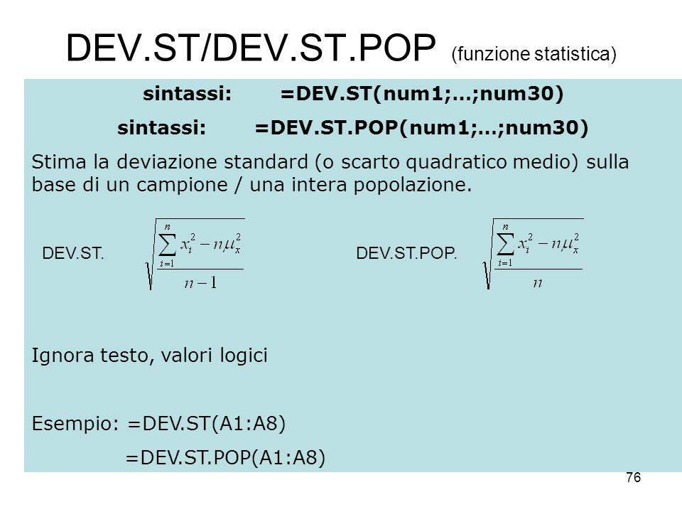 76 DEV.ST/DEV.ST.POP (funzione statistica) sintassi:=DEV.ST(num1;…;num30) sintassi:=DEV.ST.POP(num1;…;num30) Stima la deviazione standard (o scarto quadratico medio) sulla base di un campione / una intera popolazione.