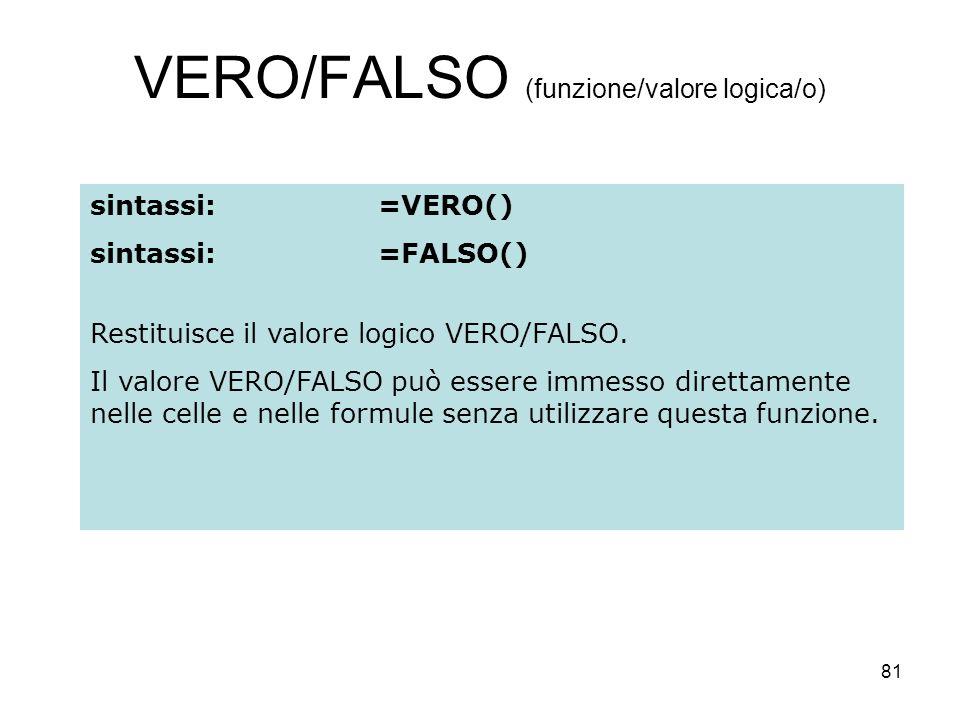 81 VERO/FALSO (funzione/valore logica/o) sintassi:=VERO() sintassi:=FALSO() Restituisce il valore logico VERO/FALSO. Il valore VERO/FALSO può essere i