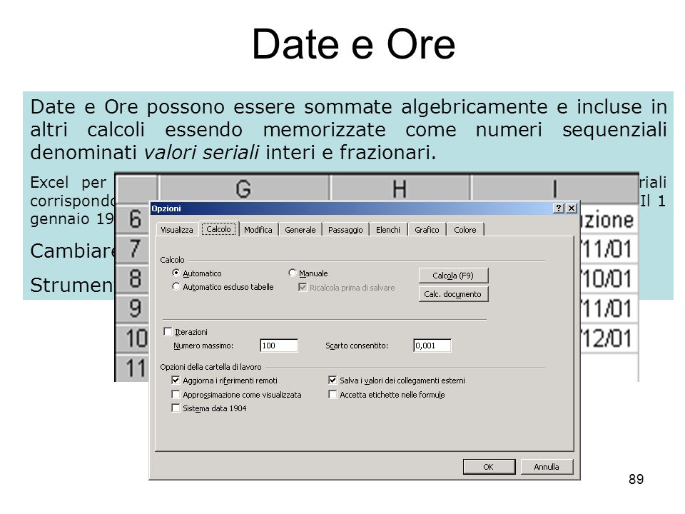 89 Date e Ore Date e Ore possono essere sommate algebricamente e incluse in altri calcoli essendo memorizzate come numeri sequenziali denominati valori seriali interi e frazionari.