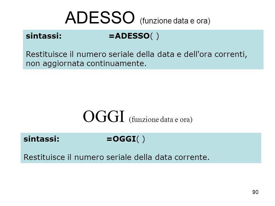 90 ADESSO (funzione data e ora) OGGI (funzione data e ora) sintassi:=ADESSO( ) Restituisce il numero seriale della data e dell ora correnti, non aggiornata continuamente.