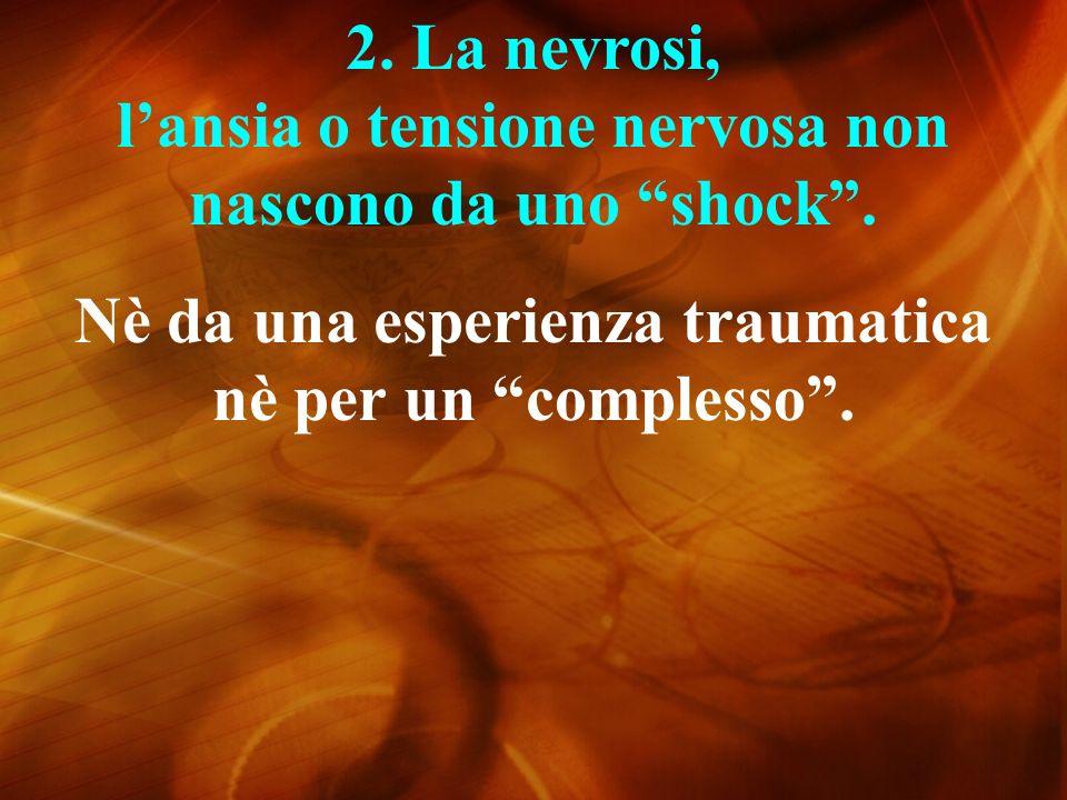2.La nevrosi, lansia o tensione nervosa non nascono da uno shock.