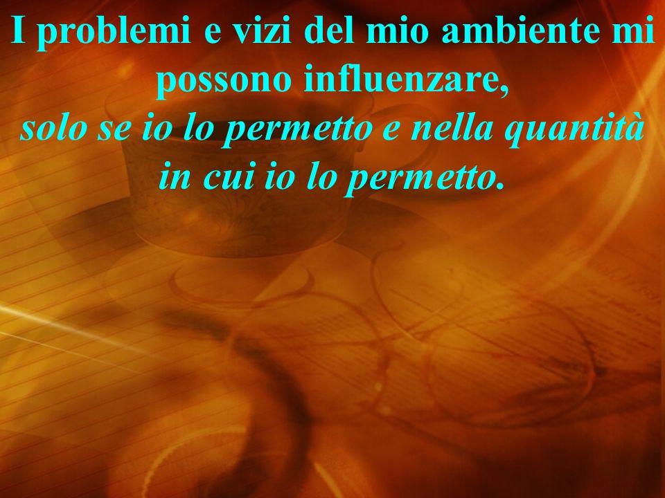 I problemi e vizi del mio ambiente mi possono influenzare, solo se io lo permetto e nella quantità in cui io lo permetto.