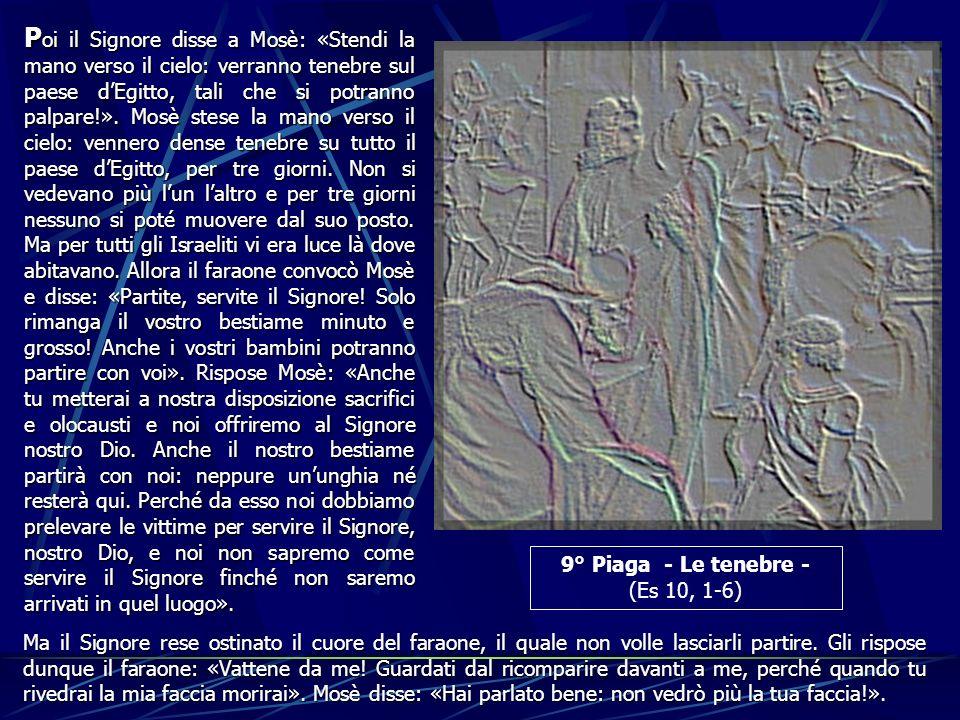 9° Piaga - Le tenebre - (Es 10, 1-6) P oi P oi il Signore disse a Mosè: «Stendi la mano verso il cielo: verranno tenebre sul paese dEgitto, tali che s