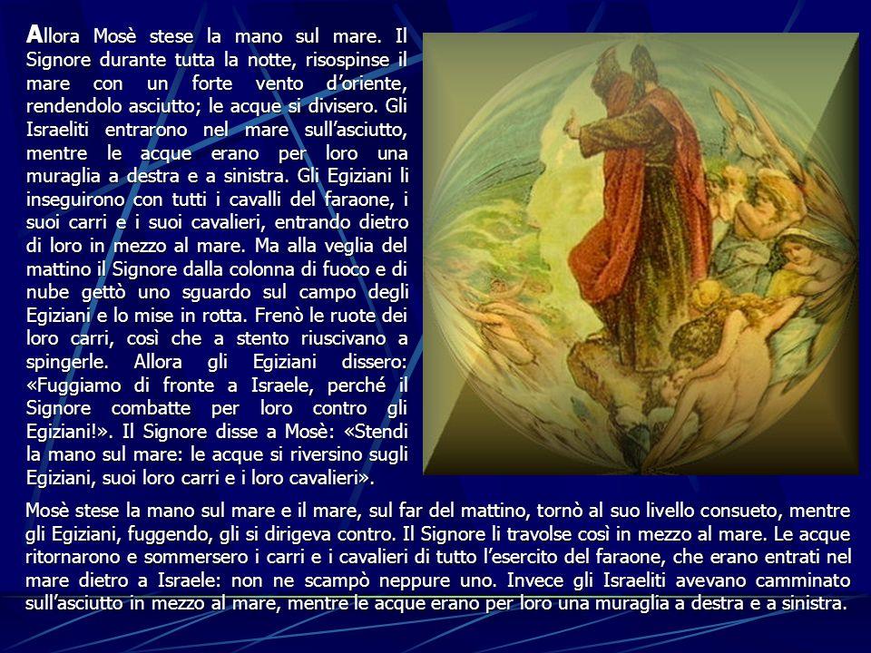A llora A llora Mosè stese la mano sul mare. Il Signore durante tutta la notte, risospinse il mare con un forte vento doriente, rendendolo asciutto; l
