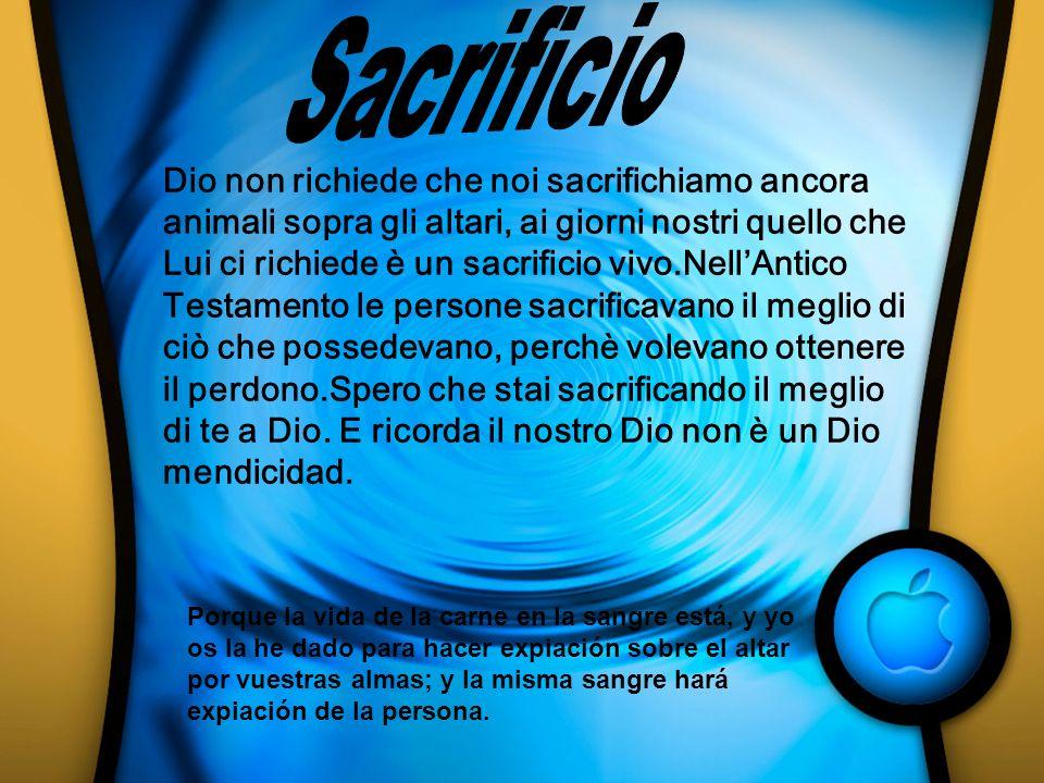 Dio non richiede che noi sacrifichiamo ancora animali sopra gli altari, ai giorni nostri quello che Lui ci richiede è un sacrificio vivo.NellAntico Te
