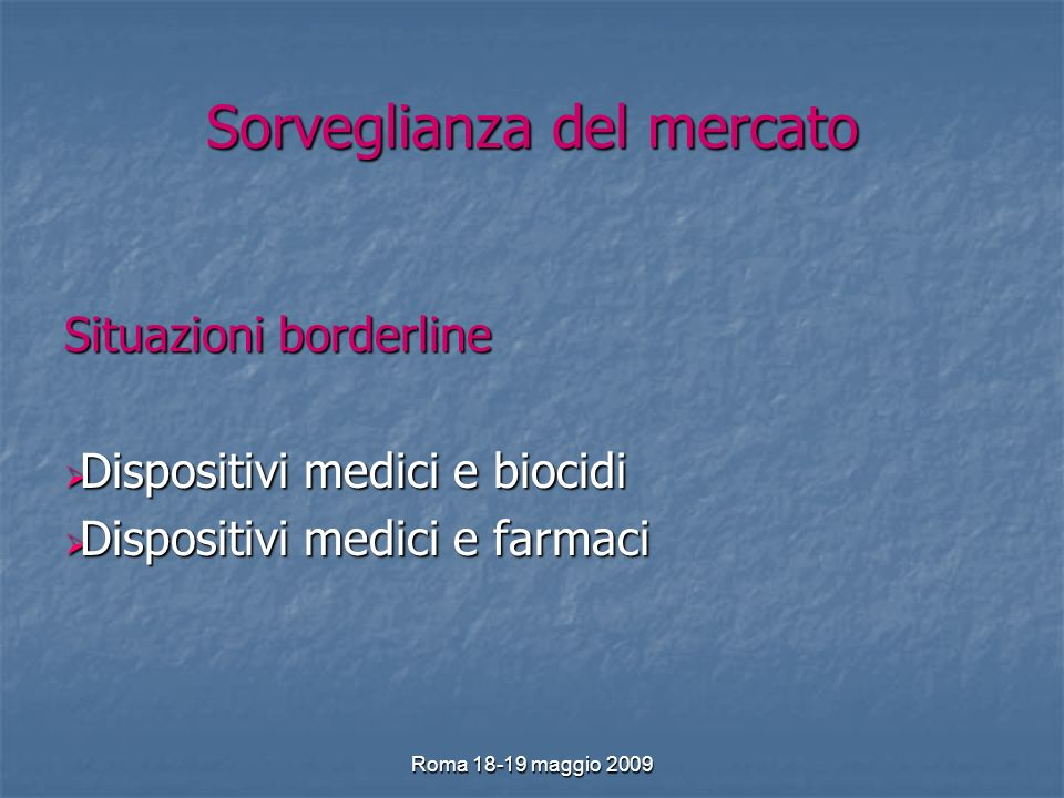 Roma 18-19 maggio 2009 Sorveglianza del mercato Situazioni borderline Dispositivi medici e biocidi Dispositivi medici e biocidi Dispositivi medici e farmaci Dispositivi medici e farmaci