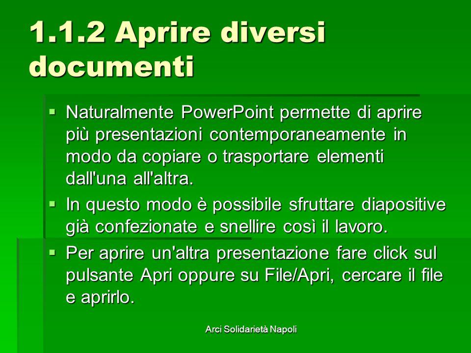 Arci Solidarietà Napoli 1.1.2 Aprire diversi documenti Naturalmente PowerPoint permette di aprire più presentazioni contemporaneamente in modo da copiare o trasportare elementi dall una all altra.
