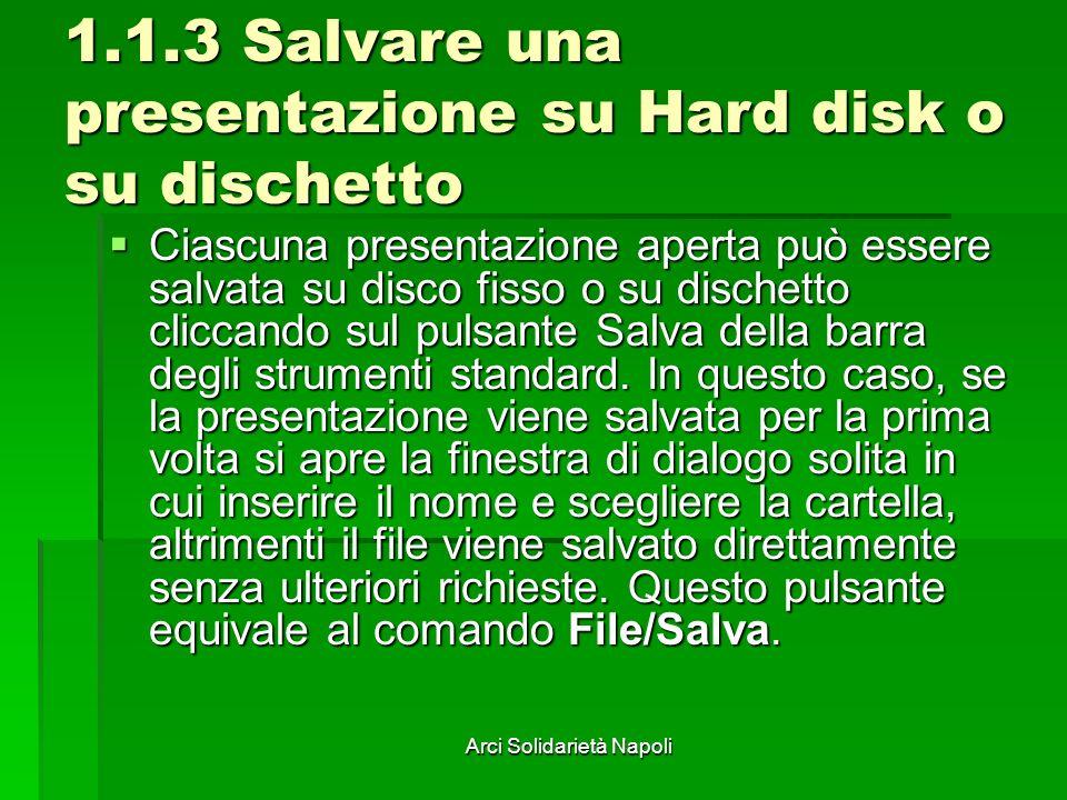 Arci Solidarietà Napoli 1.1.3 Salvare una presentazione su Hard disk o su dischetto Ciascuna presentazione aperta può essere salvata su disco fisso o su dischetto cliccando sul pulsante Salva della barra degli strumenti standard.