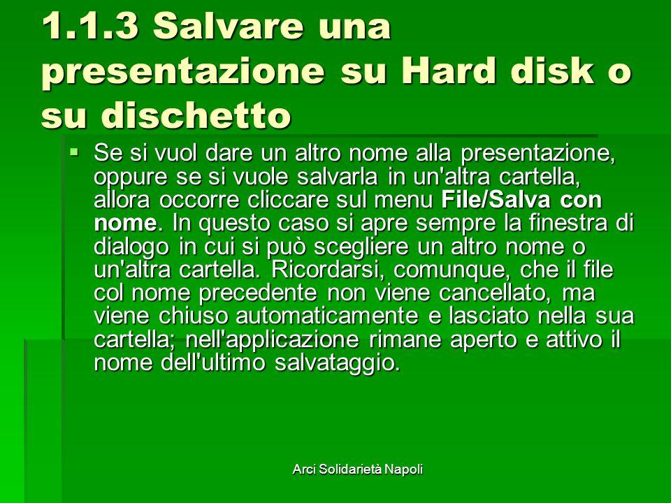 Arci Solidarietà Napoli 1.1.3 Salvare una presentazione su Hard disk o su dischetto Se si vuol dare un altro nome alla presentazione, oppure se si vuole salvarla in un altra cartella, allora occorre cliccare sul menu File/Salva con nome.
