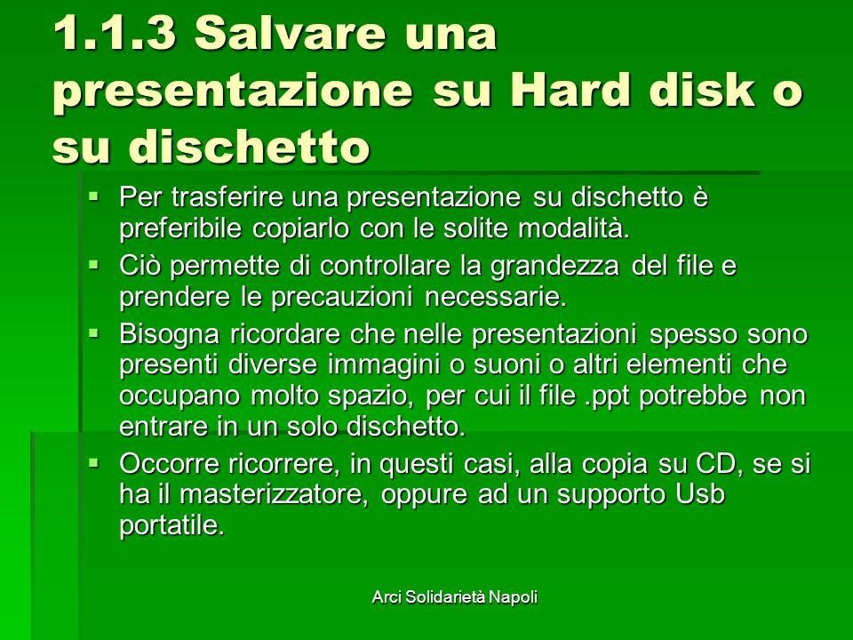 Arci Solidarietà Napoli 1.1.3 Salvare una presentazione su Hard disk o su dischetto Per trasferire una presentazione su dischetto è preferibile copiarlo con le solite modalità.