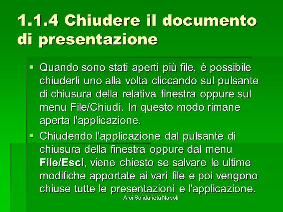 Arci Solidarietà Napoli 1.1.4 Chiudere il documento di presentazione Quando sono stati aperti più file, è possibile chiuderli uno alla volta cliccando sul pulsante di chiusura della relativa finestra oppure sul menu File/Chiudi.