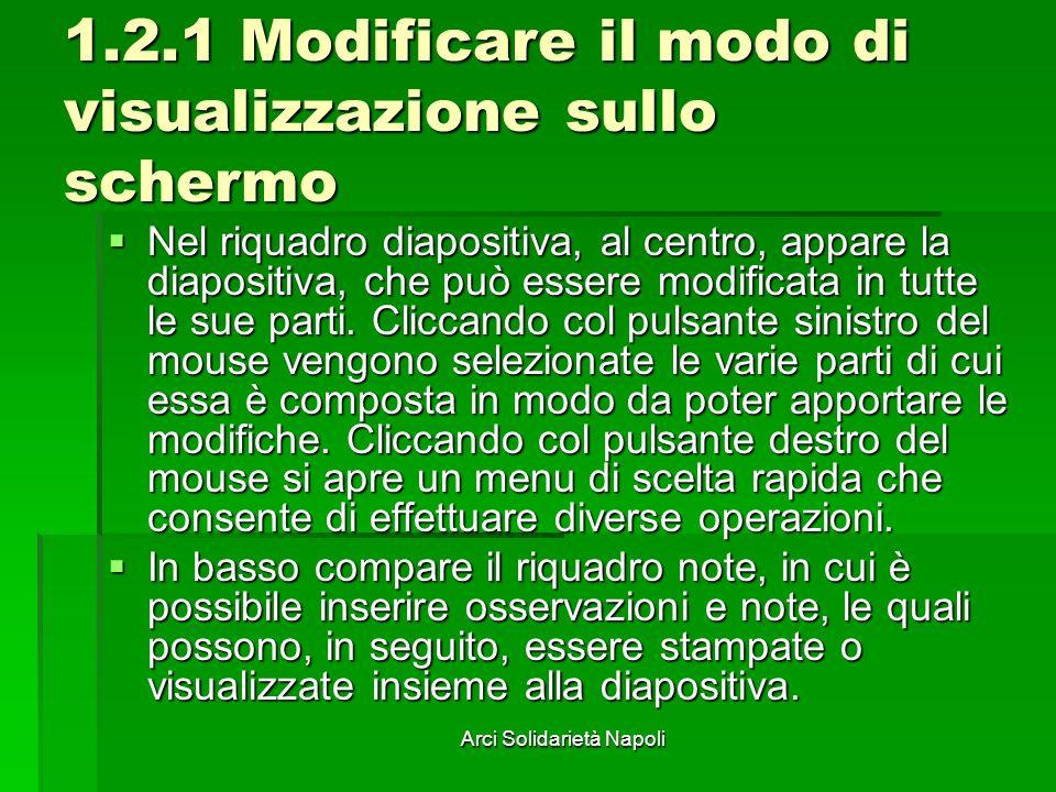 Arci Solidarietà Napoli 1.2.1 Modificare il modo di visualizzazione sullo schermo Nel riquadro diapositiva, al centro, appare la diapositiva, che può essere modificata in tutte le sue parti.
