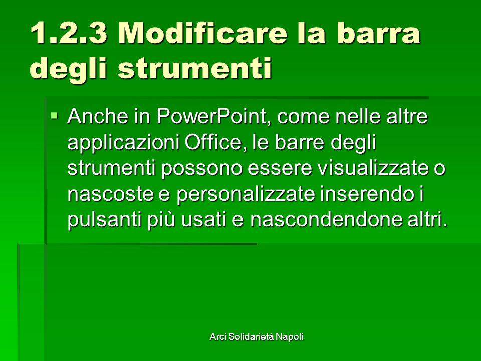 Arci Solidarietà Napoli 1.2.3 Modificare la barra degli strumenti Anche in PowerPoint, come nelle altre applicazioni Office, le barre degli strumenti possono essere visualizzate o nascoste e personalizzate inserendo i pulsanti più usati e nascondendone altri.