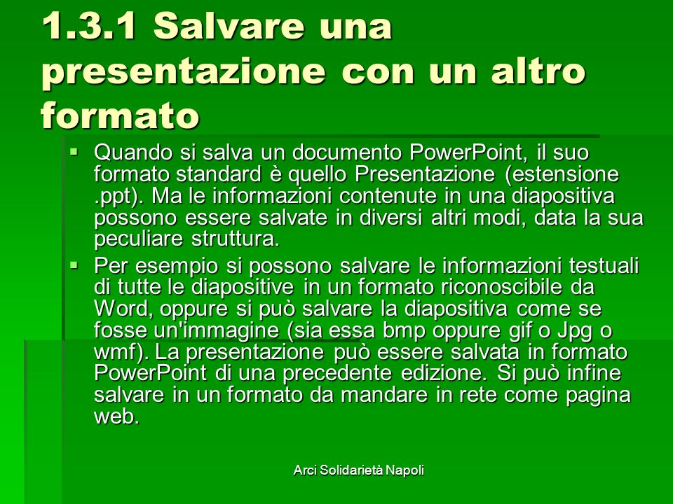 Arci Solidarietà Napoli 1.3.1 Salvare una presentazione con un altro formato Quando si salva un documento PowerPoint, il suo formato standard è quello