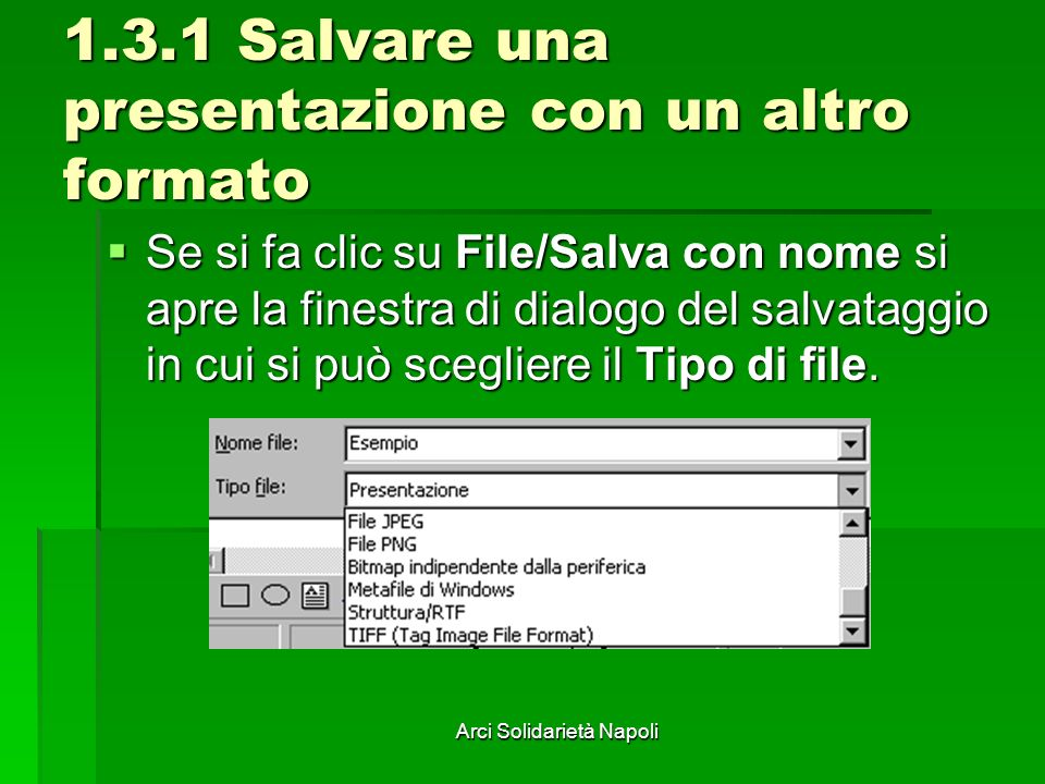Arci Solidarietà Napoli 1.3.1 Salvare una presentazione con un altro formato Se si fa clic su File/Salva con nome si apre la finestra di dialogo del salvataggio in cui si può scegliere il Tipo di file.