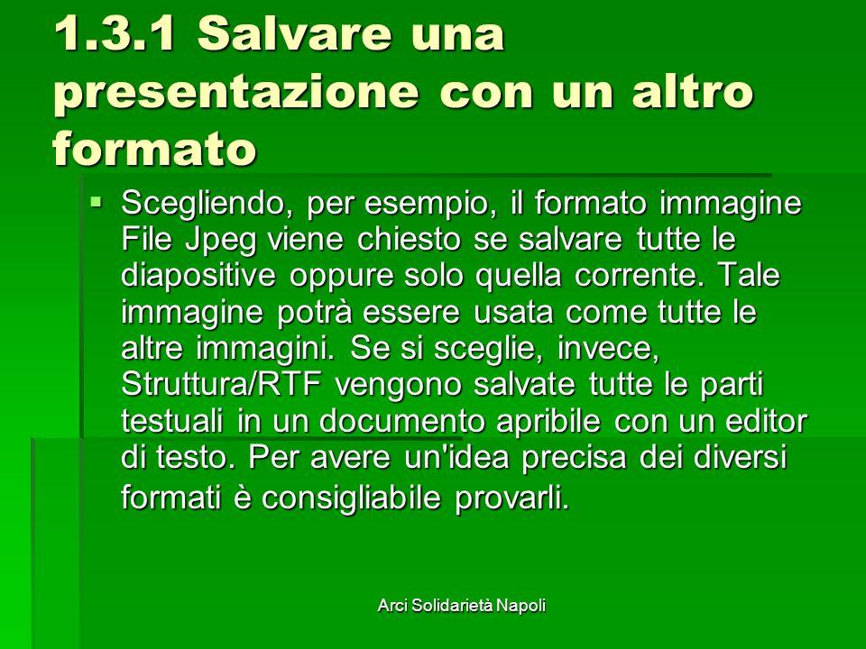 Arci Solidarietà Napoli 1.3.1 Salvare una presentazione con un altro formato Scegliendo, per esempio, il formato immagine File Jpeg viene chiesto se salvare tutte le diapositive oppure solo quella corrente.
