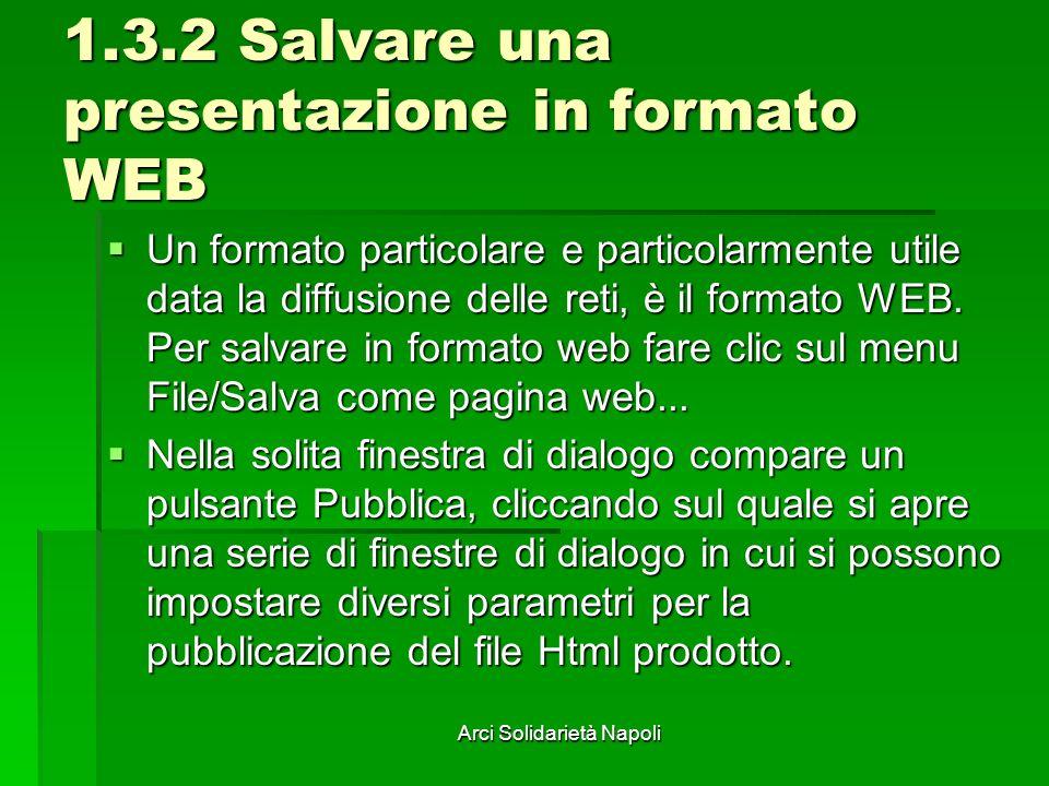Arci Solidarietà Napoli 1.3.2 Salvare una presentazione in formato WEB Un formato particolare e particolarmente utile data la diffusione delle reti, è il formato WEB.