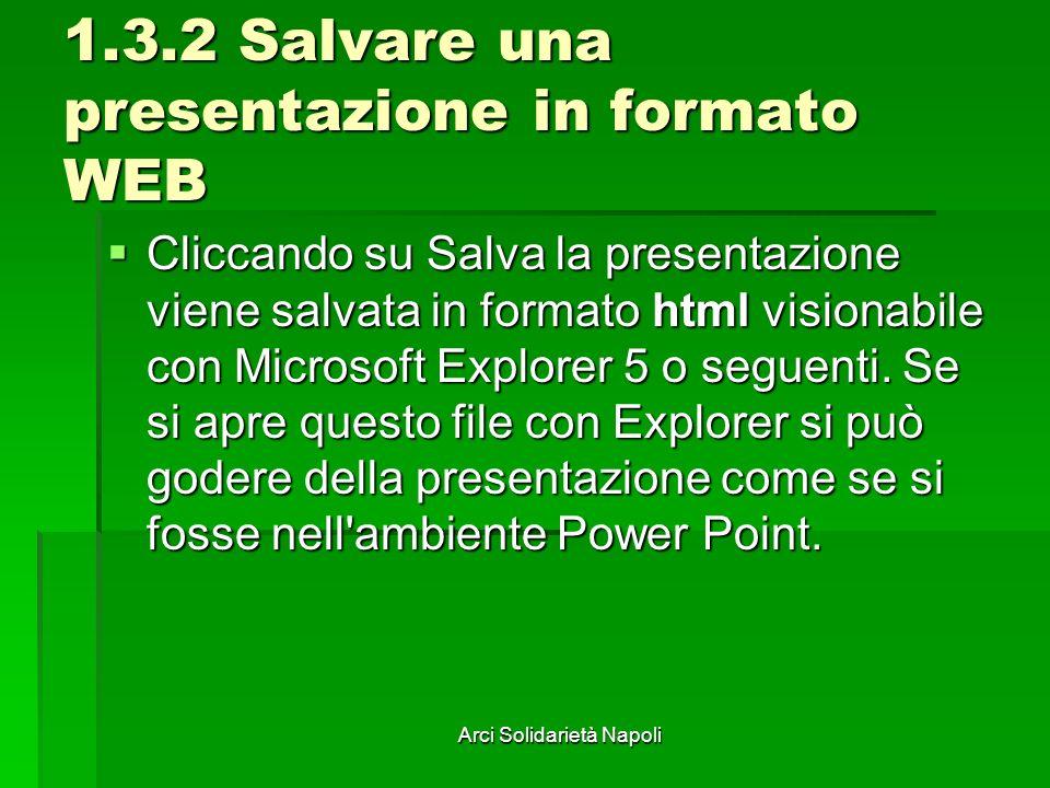 Arci Solidarietà Napoli 1.3.2 Salvare una presentazione in formato WEB Cliccando su Salva la presentazione viene salvata in formato html visionabile con Microsoft Explorer 5 o seguenti.