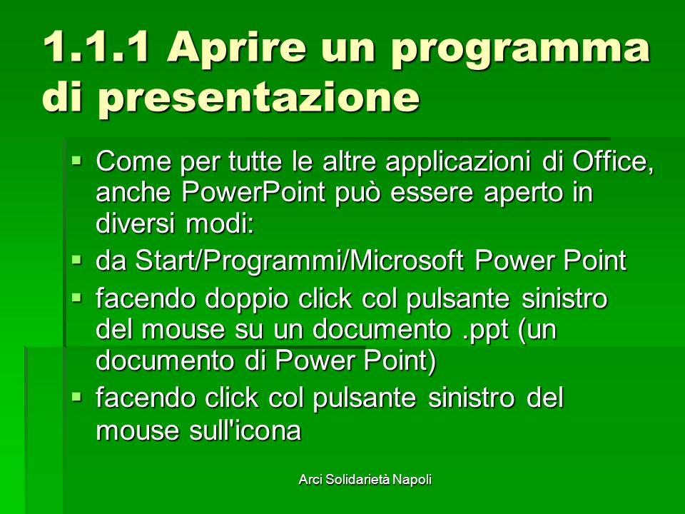 Arci Solidarietà Napoli 1.1.1 Aprire un programma di presentazione Come per tutte le altre applicazioni di Office, anche PowerPoint può essere aperto