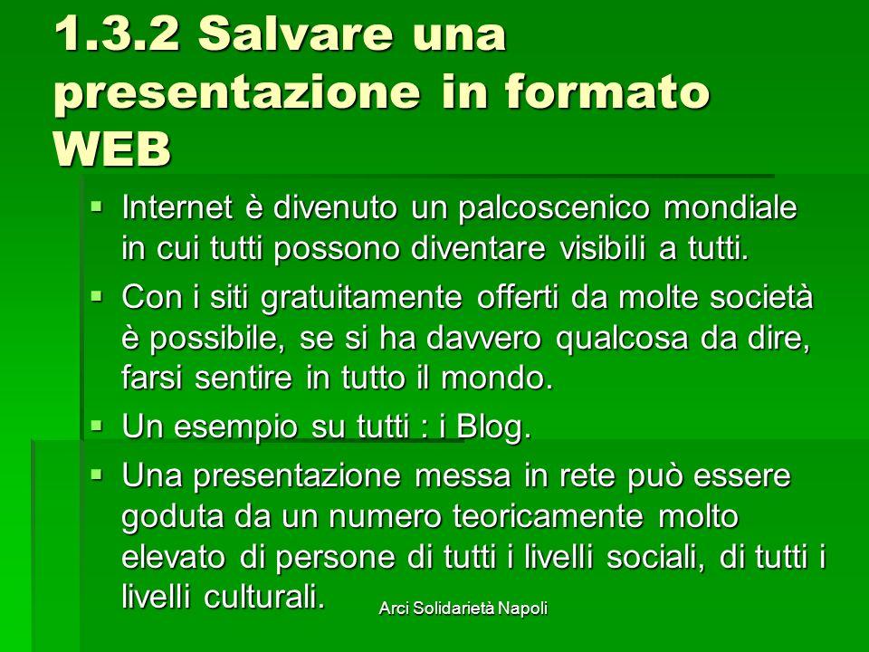 Arci Solidarietà Napoli 1.3.2 Salvare una presentazione in formato WEB Internet è divenuto un palcoscenico mondiale in cui tutti possono diventare visibili a tutti.