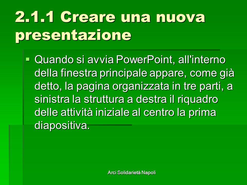 Arci Solidarietà Napoli 2.1.1 Creare una nuova presentazione Quando si avvia PowerPoint, all'interno della finestra principale appare, come già detto,