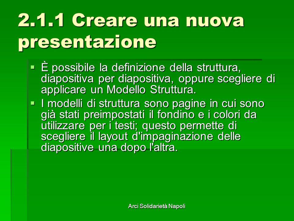 Arci Solidarietà Napoli 2.1.1 Creare una nuova presentazione È possibile la definizione della struttura, diapositiva per diapositiva, oppure scegliere