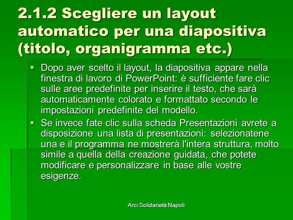 Arci Solidarietà Napoli 2.1.2 Scegliere un layout automatico per una diapositiva (titolo, organigramma etc.) Dopo aver scelto il layout, la diapositiv