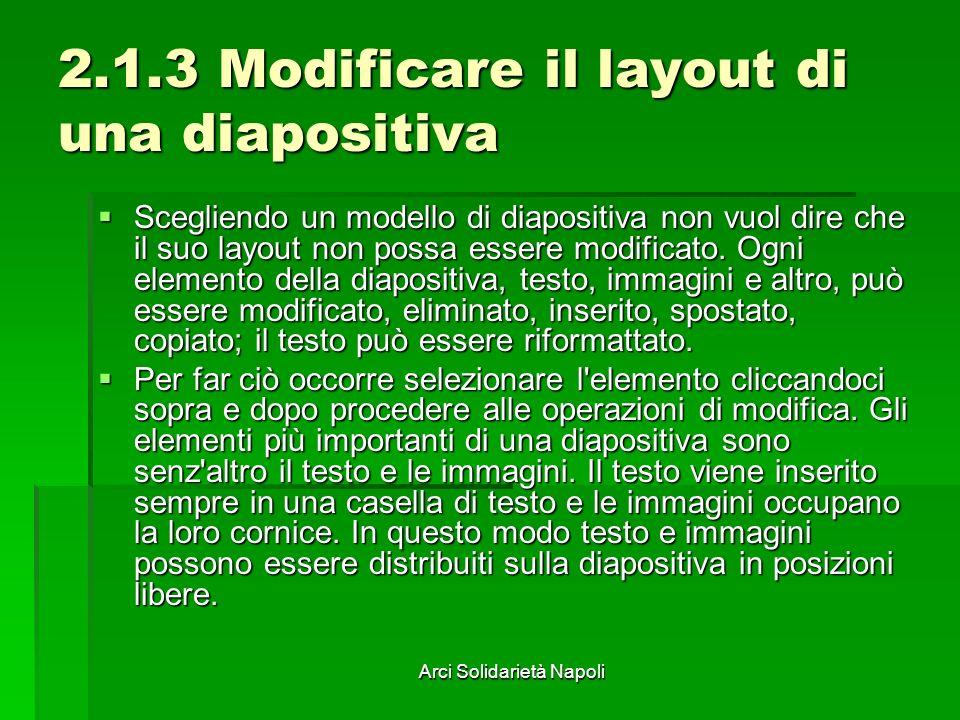 Arci Solidarietà Napoli 2.1.3 Modificare il layout di una diapositiva Scegliendo un modello di diapositiva non vuol dire che il suo layout non possa essere modificato.
