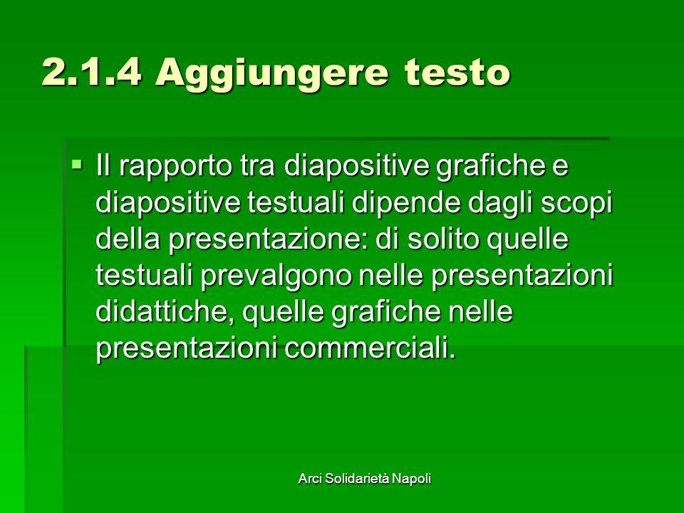 Arci Solidarietà Napoli 2.1.4 Aggiungere testo Il rapporto tra diapositive grafiche e diapositive testuali dipende dagli scopi della presentazione: di