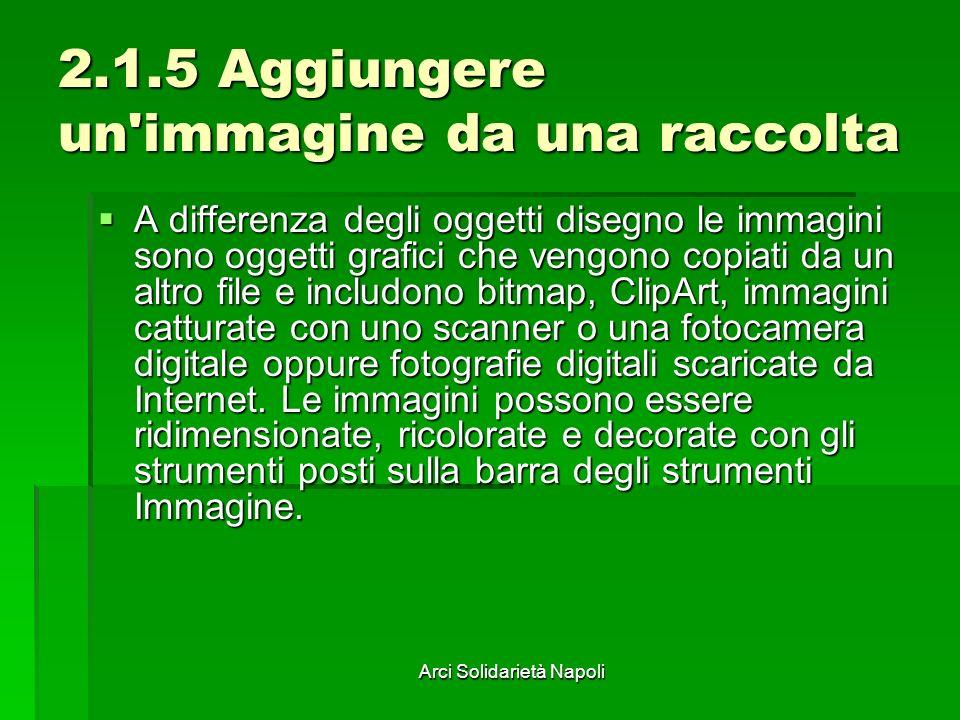 Arci Solidarietà Napoli 2.1.5 Aggiungere un'immagine da una raccolta A differenza degli oggetti disegno le immagini sono oggetti grafici che vengono c
