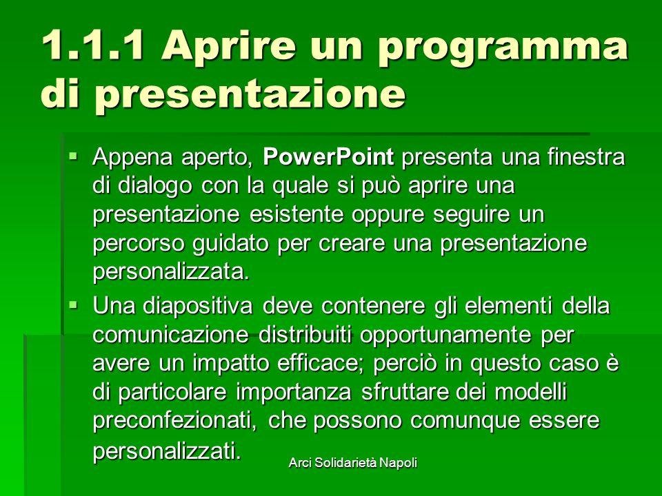 Arci Solidarietà Napoli 1.1.1 Aprire un programma di presentazione Appena aperto, PowerPoint presenta una finestra di dialogo con la quale si può aprire una presentazione esistente oppure seguire un percorso guidato per creare una presentazione personalizzata.