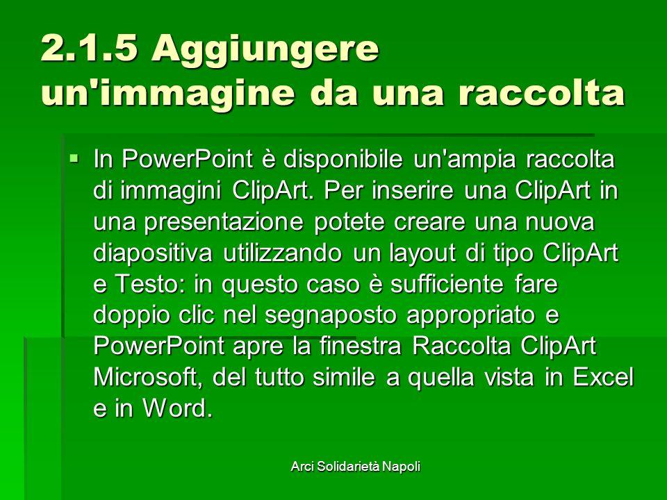 Arci Solidarietà Napoli 2.1.5 Aggiungere un immagine da una raccolta In PowerPoint è disponibile un ampia raccolta di immagini ClipArt.