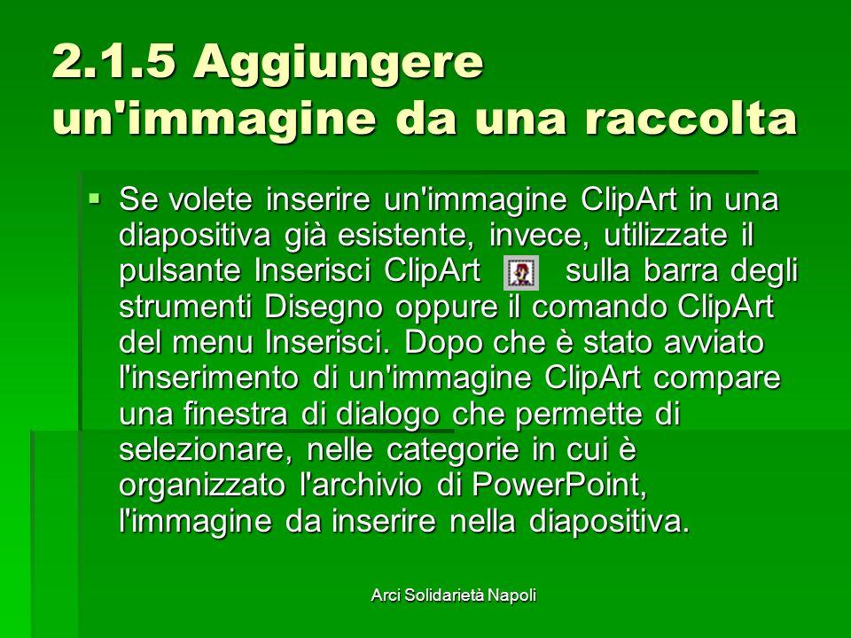 Arci Solidarietà Napoli 2.1.5 Aggiungere un'immagine da una raccolta Se volete inserire un'immagine ClipArt in una diapositiva già esistente, invece,