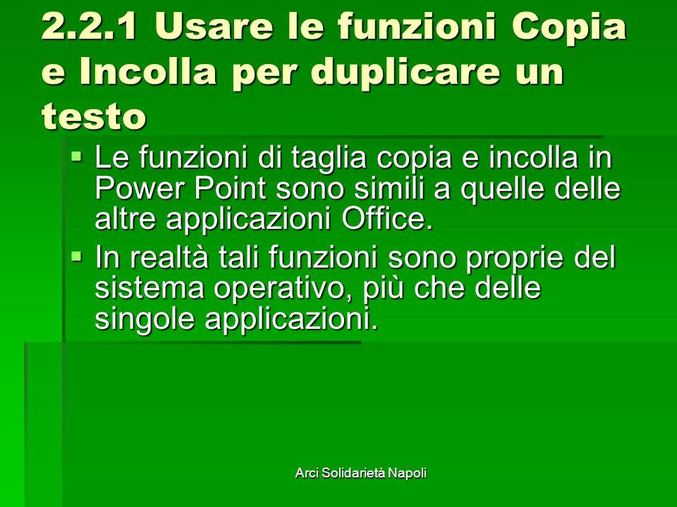 Arci Solidarietà Napoli 2.2.1 Usare le funzioni Copia e Incolla per duplicare un testo Le funzioni di taglia copia e incolla in Power Point sono simili a quelle delle altre applicazioni Office.