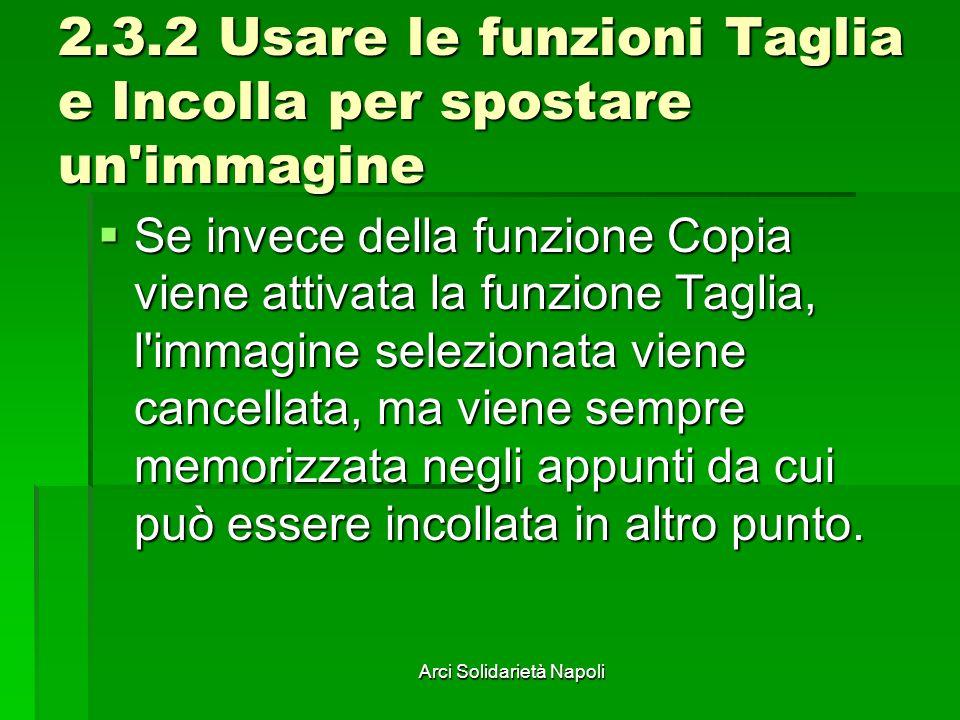 Arci Solidarietà Napoli 2.3.2 Usare le funzioni Taglia e Incolla per spostare un immagine Se invece della funzione Copia viene attivata la funzione Taglia, l immagine selezionata viene cancellata, ma viene sempre memorizzata negli appunti da cui può essere incollata in altro punto.