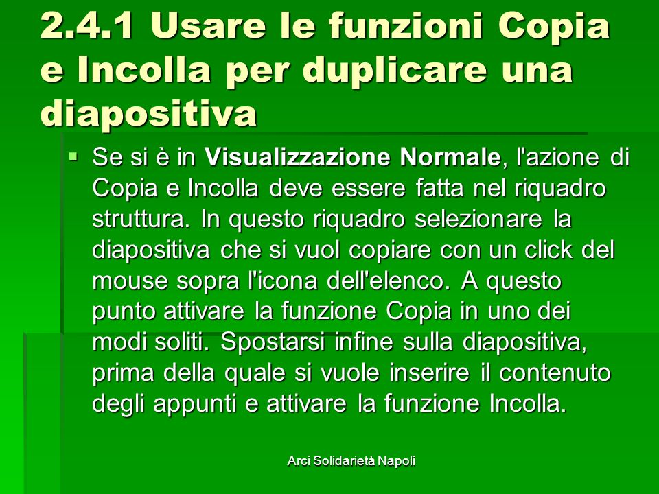 Arci Solidarietà Napoli 2.4.1 Usare le funzioni Copia e Incolla per duplicare una diapositiva Se si è in Visualizzazione Normale, l azione di Copia e Incolla deve essere fatta nel riquadro struttura.