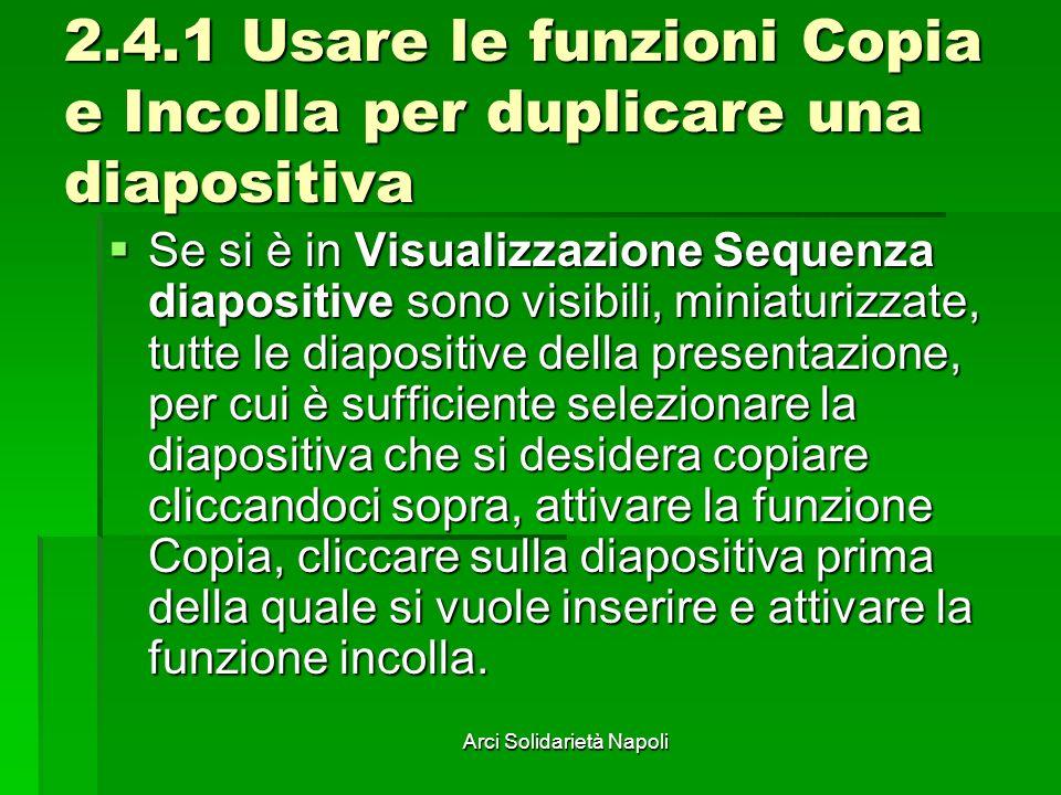 Arci Solidarietà Napoli 2.4.1 Usare le funzioni Copia e Incolla per duplicare una diapositiva Se si è in Visualizzazione Sequenza diapositive sono vis
