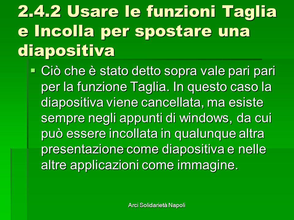 Arci Solidarietà Napoli 2.4.2 Usare le funzioni Taglia e Incolla per spostare una diapositiva Ciò che è stato detto sopra vale pari pari per la funzione Taglia.