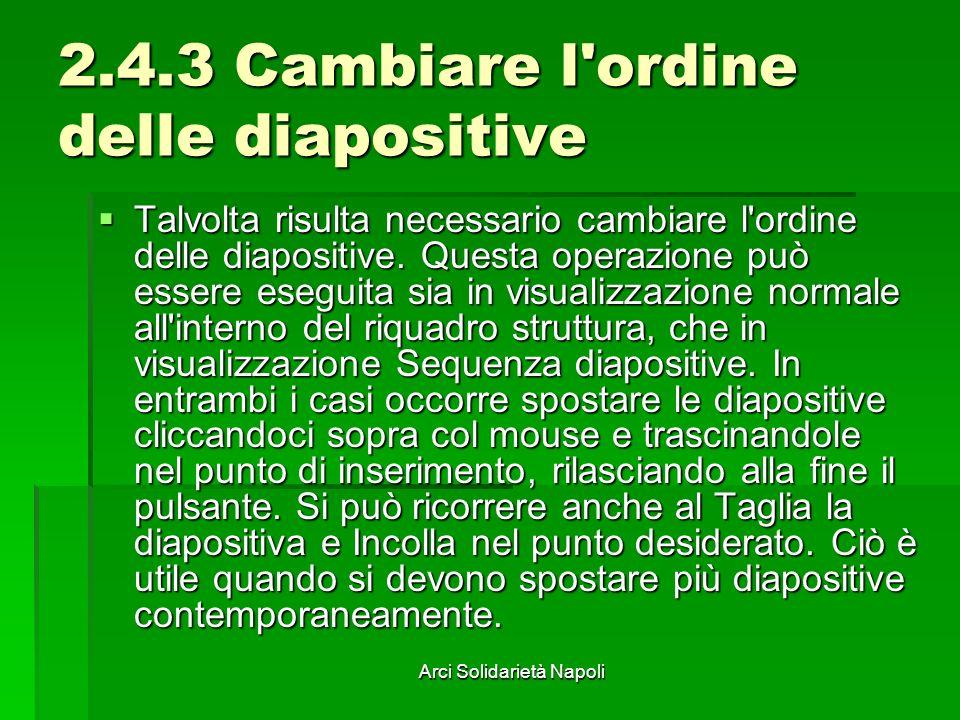 Arci Solidarietà Napoli 2.4.3 Cambiare l'ordine delle diapositive Talvolta risulta necessario cambiare l'ordine delle diapositive. Questa operazione p