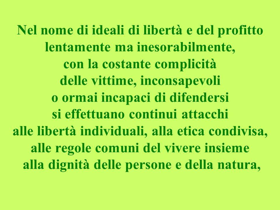 Nel nome di ideali di libertà e del profitto lentamente ma inesorabilmente, con la costante complicità delle vittime, inconsapevoli o ormai incapaci di difendersi si effettuano continui attacchi alle libertà individuali, alla etica condivisa, alle regole comuni del vivere insieme alla dignità delle persone e della natura,