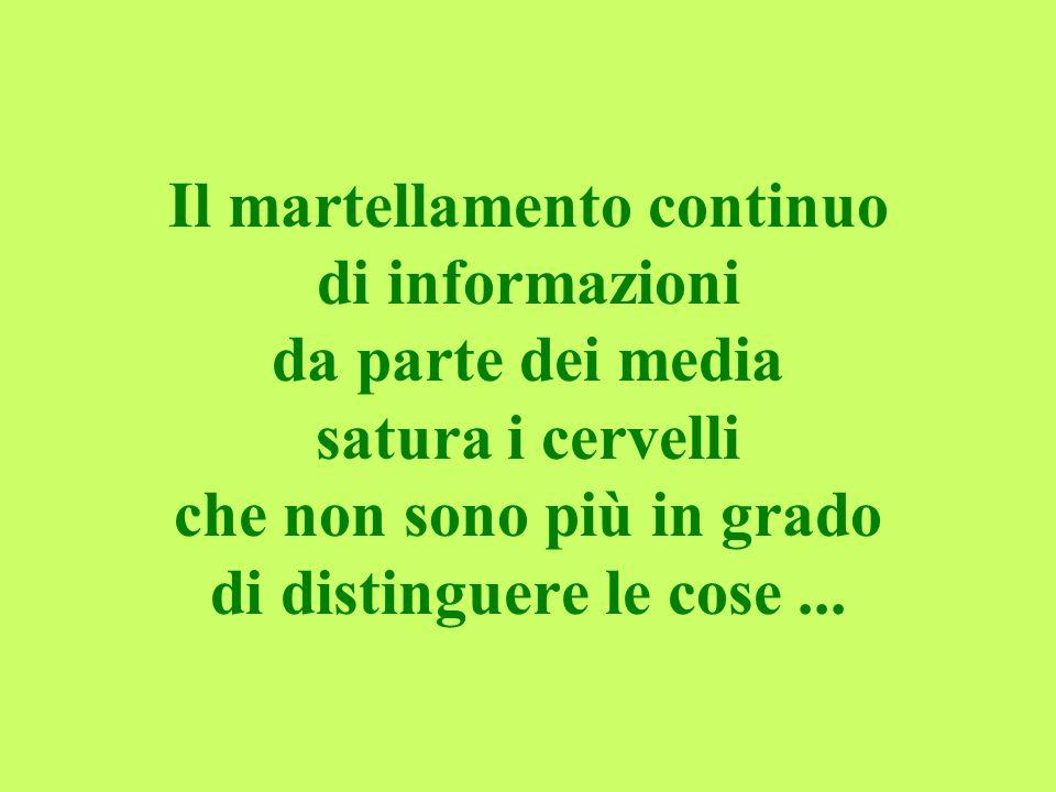 Il martellamento continuo di informazioni da parte dei media satura i cervelli che non sono più in grado di distinguere le cose...