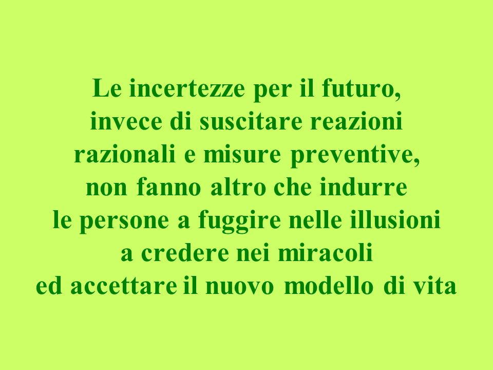 Le incertezze per il futuro, invece di suscitare reazioni razionali e misure preventive, non fanno altro che indurre le persone a fuggire nelle illusioni a credere nei miracoli ed accettare il nuovo modello di vita