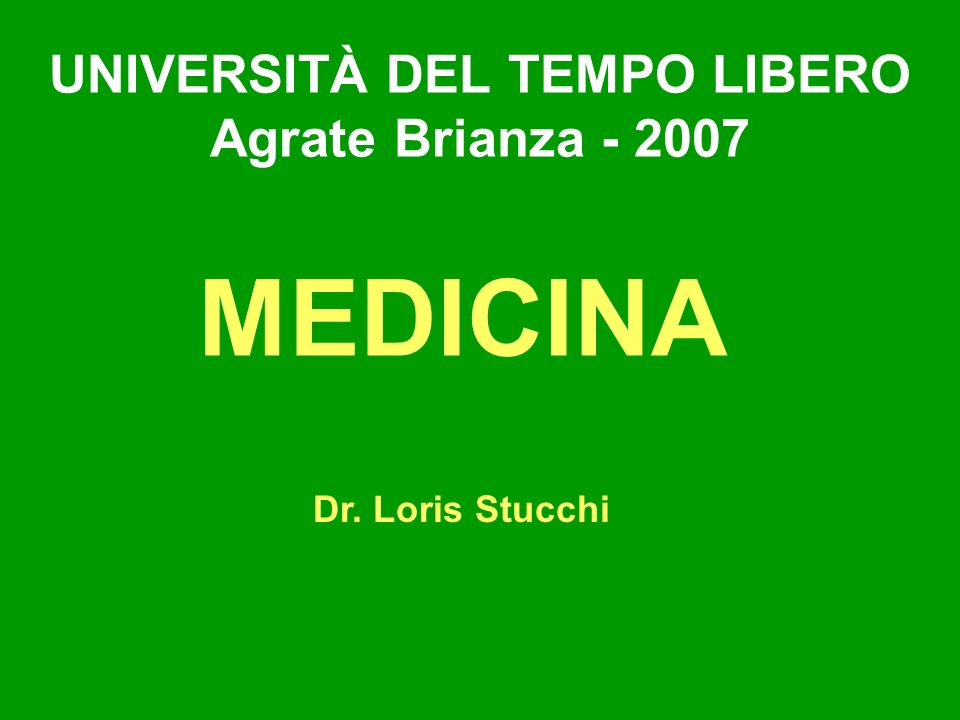 UNIVERSITÀ DEL TEMPO LIBERO Agrate Brianza - 2007 MEDICINA Dr. Loris Stucchi