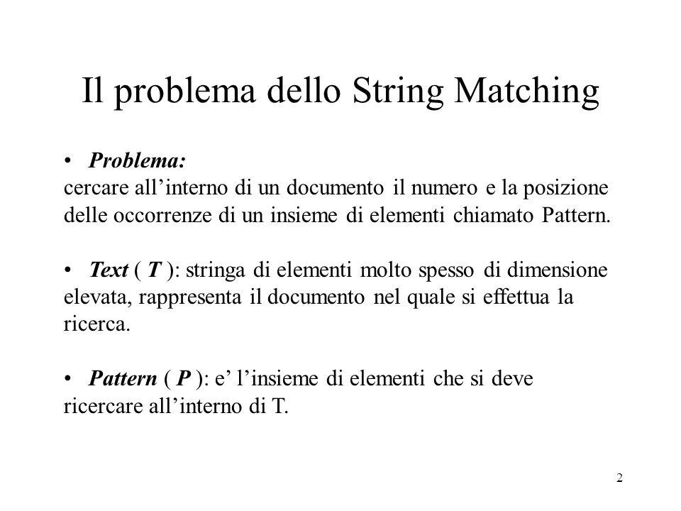 2 Il problema dello String Matching Problema: cercare allinterno di un documento il numero e la posizione delle occorrenze di un insieme di elementi c