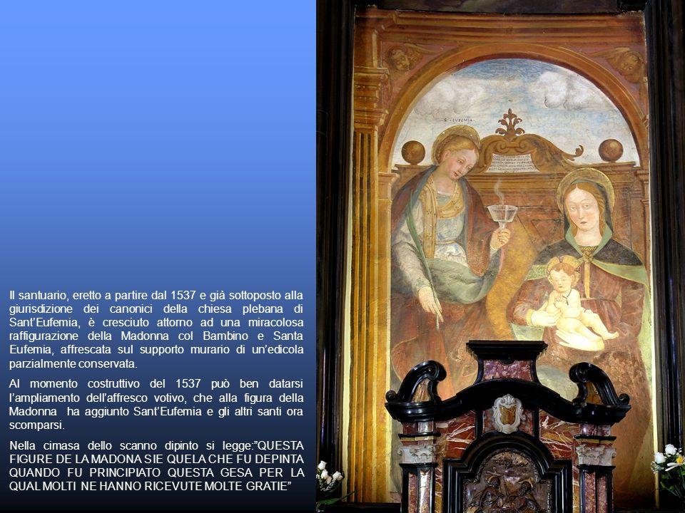 Il santuario, eretto a partire dal 1537 e già sottoposto alla giurisdizione dei canonici della chiesa plebana di SantEufemia, è cresciuto attorno ad una miracolosa raffigurazione della Madonna col Bambino e Santa Eufemia, affrescata sul supporto murario di unedicola parzialmente conservata.