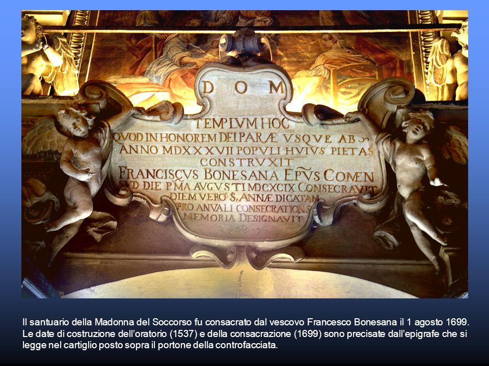Il santuario della Madonna del Soccorso fu consacrato dal vescovo Francesco Bonesana il 1 agosto 1699. Le date di costruzione delloratorio (1537) e de