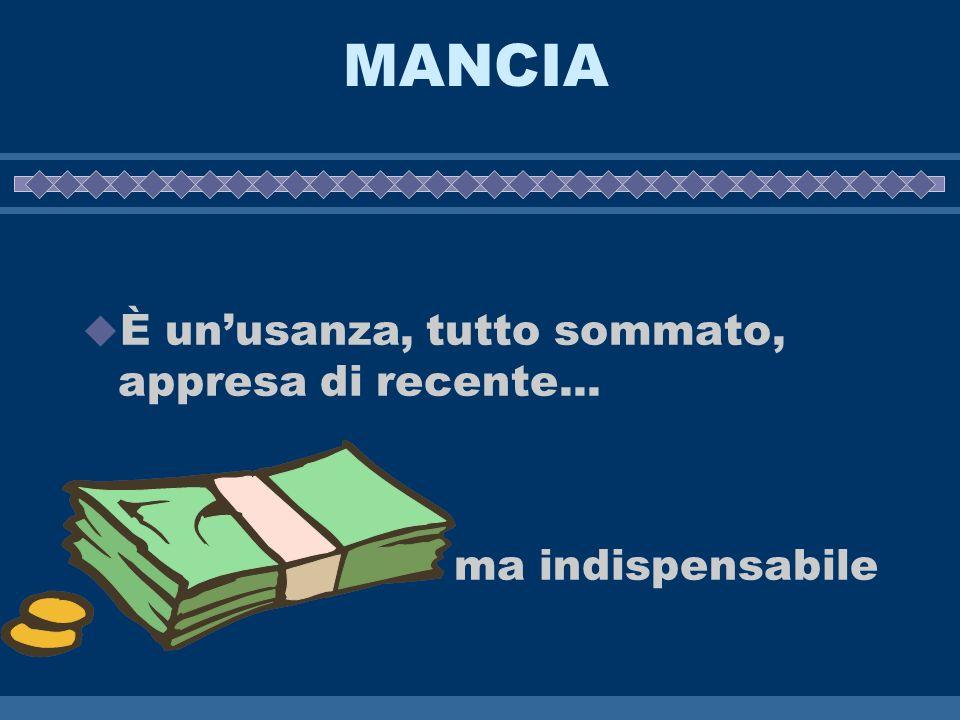 MANCIA È unusanza, tutto sommato, appresa di recente... ma indispensabile