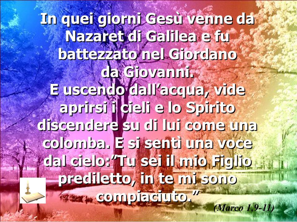 In quei giorni Gesù venne da Nazaret di Galilea e fu battezzato nel Giordano da Giovanni. E uscendo dallacqua, vide aprirsi i cieli e lo Spirito disce